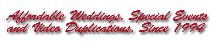 Affordable Weddings, Special Events and Video Duplications, Since 1994