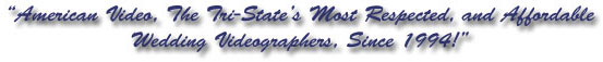 American Video, The Tri-State's Most Respected, and Affordable Wedding Videographers, Since 1994!